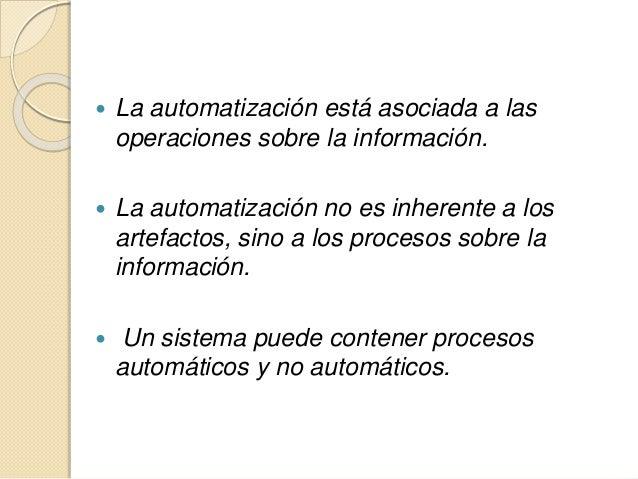  La automatización está asociada a las operaciones sobre la información.  La automatización no es inherente a los artefa...