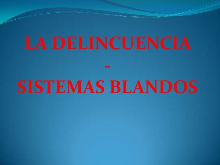 LA DELINCUENCIA <br />-<br />SISTEMAS BLANDOS<br />