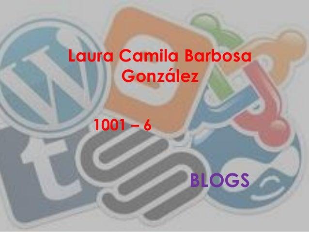 Laura Camila Barbosa      González  1001 – 6             BLOGS