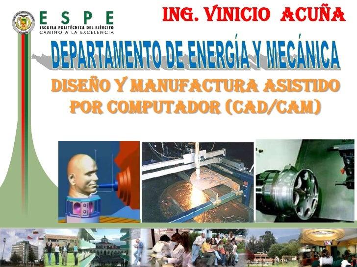 ING. VINICIO  ACUÑA<br />DEPARTAMENTO DE ENERGÍA Y MECÁNICA<br />DISEÑO Y MANUFACTURA ASISTIDO POR COMPUTADOR (cad/cam)<br />