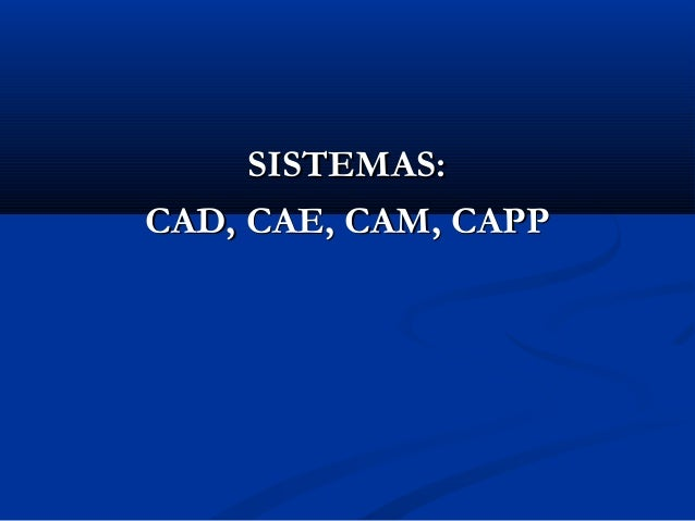 SISTEMAS: CAD, CAE, CAM, CAPP