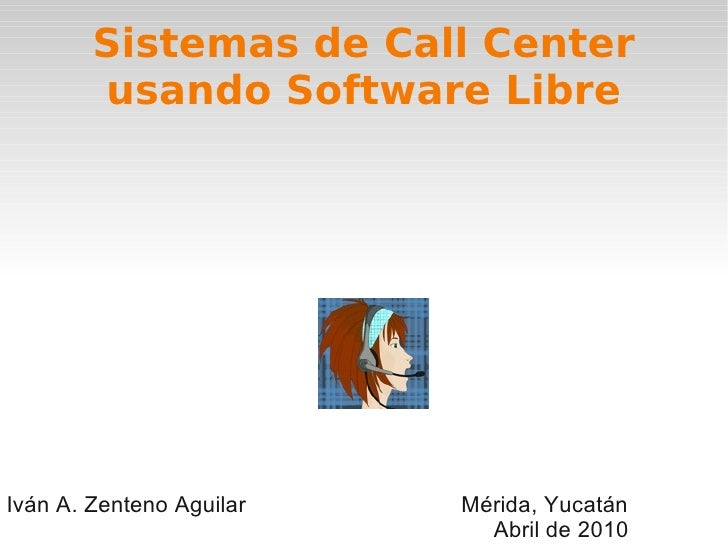 Sistemas de Call Center         usando Software Libre     Iván A. Zenteno Aguilar   Mérida, Yucatán                       ...