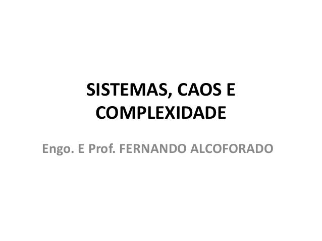 SISTEMAS, CAOS E  COMPLEXIDADE  Engo. E Prof. FERNANDO ALCOFORADO