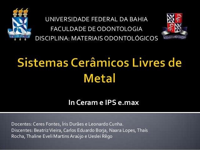 In Ceram e IPS e.max UNIVERSIDADE FEDERAL DA BAHIA FACULDADE DE ODONTOLOGIA DISCIPLINA: MATERIAIS ODONTOLÓGICOS Docentes:C...