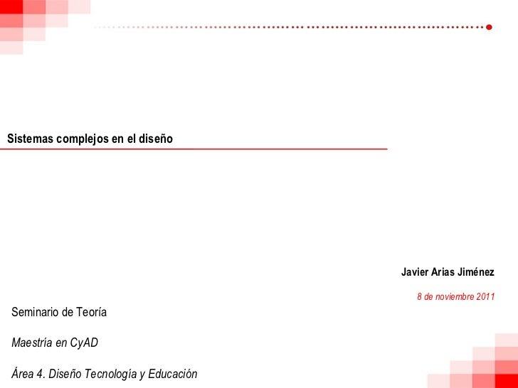 Sistemas complejos en el diseño Javier Arias Jiménez 8 de noviembre 2011 Seminario de Teoría Maestría en CyAD Área 4. Dise...