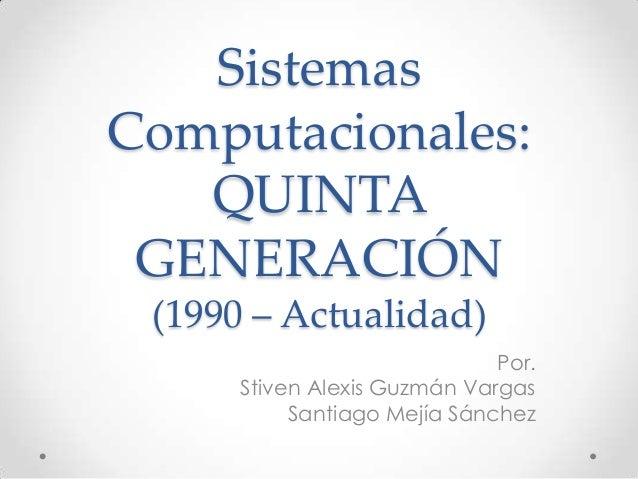 SistemasComputacionales:QUINTAGENERACIÓN(1990 – Actualidad)Por.Stiven Alexis Guzmán VargasSantiago Mejía Sánchez