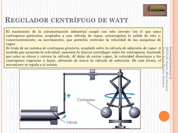 REGULADOR CENTRÍFUGO DE WATTEl nacimiento de la automatización industrial surgió con este invento (en el que unoscontrapes...