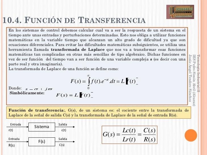 10.4. FUNCIÓN DE TRANSFERENCIA En los sistemas de control debemos calcular cual va a ser la respuesta de un sistema en el ...