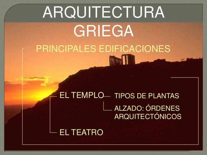 ARQUITECTURA GRIEGA<br />PRINCIPALES EDIFICACIONES<br />TIPOS DE PLANTAS<br />ALZADO: ÓRDENES ARQUITECTÓNICOS<br />EL TEMP...