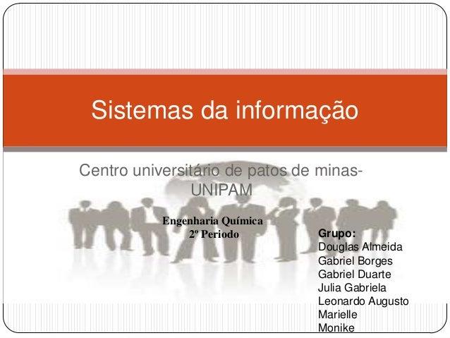 Sistemas da informação Centro universitário de patos de minasUNIPAM Engenharia Química 2º Periodo  Grupo: Douglas Almeida ...