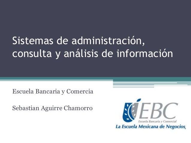 Sistemas de administración, consulta y análisis de información  Escuela Bancaria y Comercia Sebastian Aguirre Chamorro