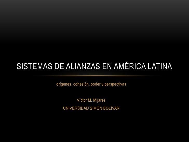 orígenes, cohesión, poder y perspectivas<br />Víctor M. Mijares<br />UNIVERSIDAD SIMÓN BOLÍVAR<br />Sistemas de alianzas e...