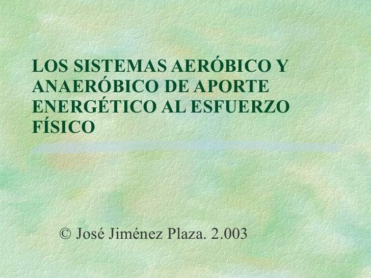 LOS SISTEMAS AERÓBICO Y ANAERÓBICO DE APORTE ENERGÉTICO AL ESFUERZO FÍSICO © José Jiménez Plaza. 2.003