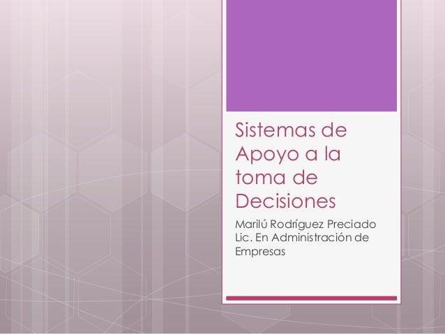 Sistemas de Apoyo a la toma de Decisiones Marilú Rodríguez Preciado Lic. En Administración de Empresas