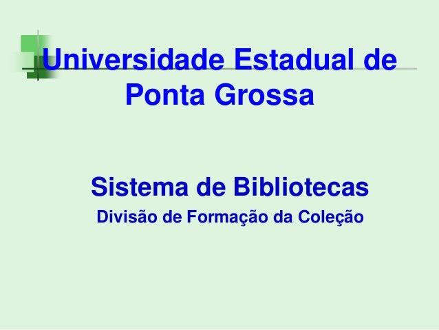 Universidade Estadual de Ponta Grossa Sistema de Bibliotecas Divisão de Formação da Coleção