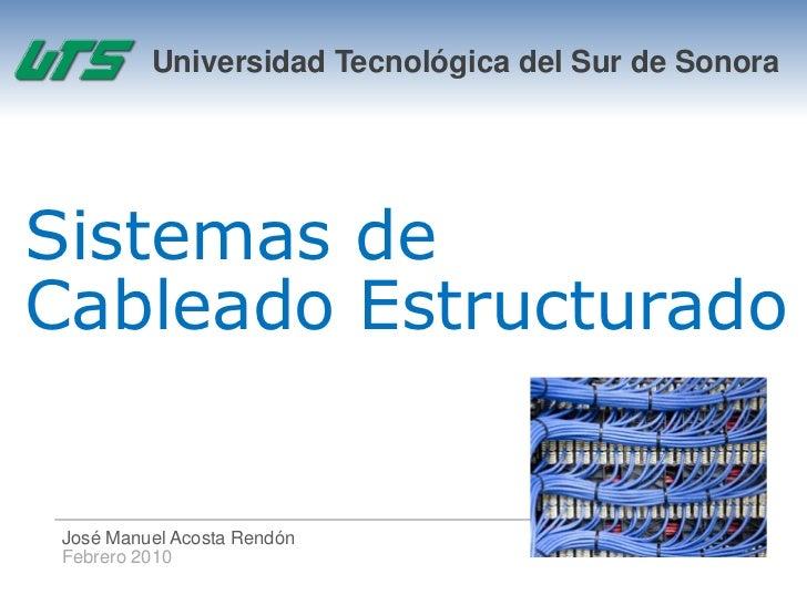 Universidad Tecnológica del Sur de SonoraSistemas deCableado Estructurado José Manuel Acosta Rendón Febrero 2010