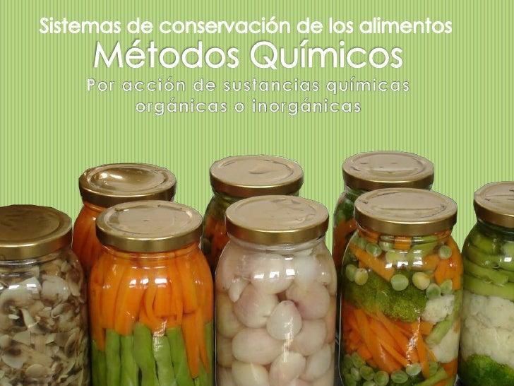 Los métodos de conservación química estánbasados en la adición de sustancias que actúanmodificando químicamente el product...