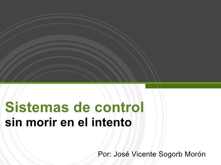 Sistemas de control  sin morir en el intento Por: José Vicente Sogorb Morón