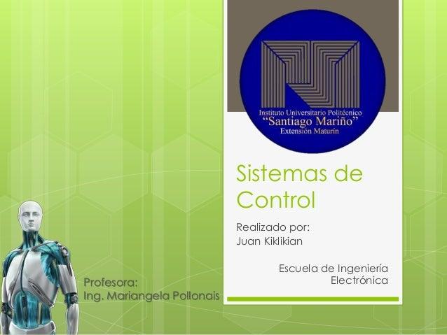Sistemas de Control Realizado por: Juan Kiklikian Escuela de Ingeniería ElectrónicaProfesora: Ing. Mariangela Pollonais