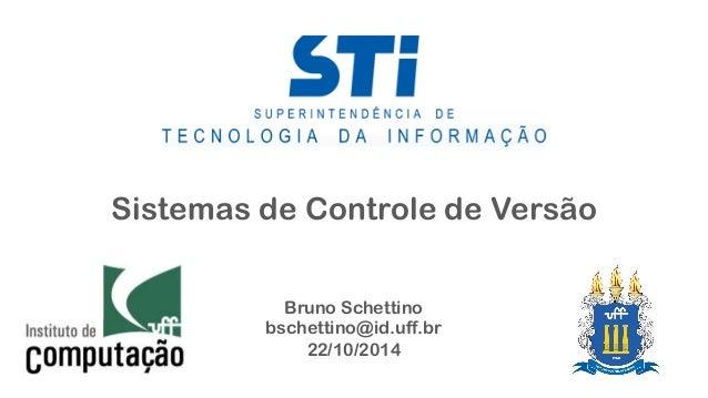 Sistemas de Controle de Versão  Bruno Schettino  bschettino@id.uff.br  22/10/2014