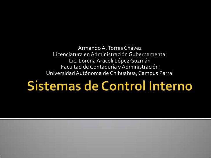 Sistemas de Control Interno<br />Armando A. Torres Chávez<br />Licenciatura en Administración Gubernamental<br />Lic. Lore...