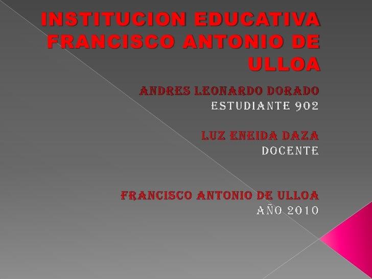 INSTITUCION EDUCATIVA FRANCISCO ANTONIO DE ULLOA <br />ANDRES LEONARDO DORADO ESTUDIANTE 902<br />LUZ ENEIDA DAZA <br />DO...