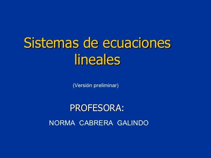 (Versión preliminar) NORMA  CABRERA  GALINDO Sistemas de ecuaciones lineales PROFESORA: