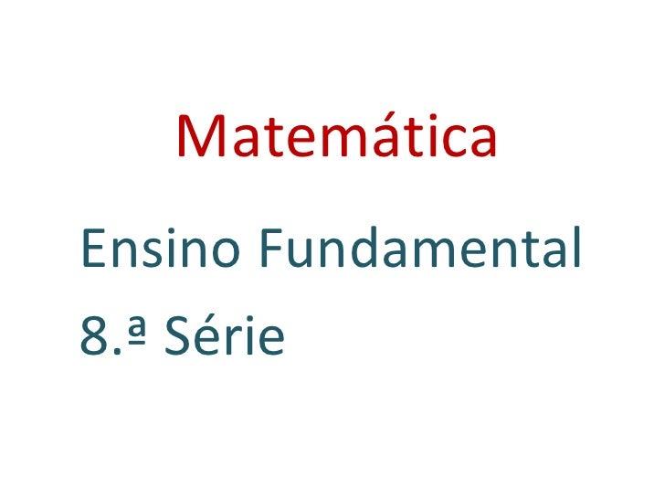 Matemática <ul><li>Ensino Fundamental </li></ul><ul><li>8.ª Série </li></ul>
