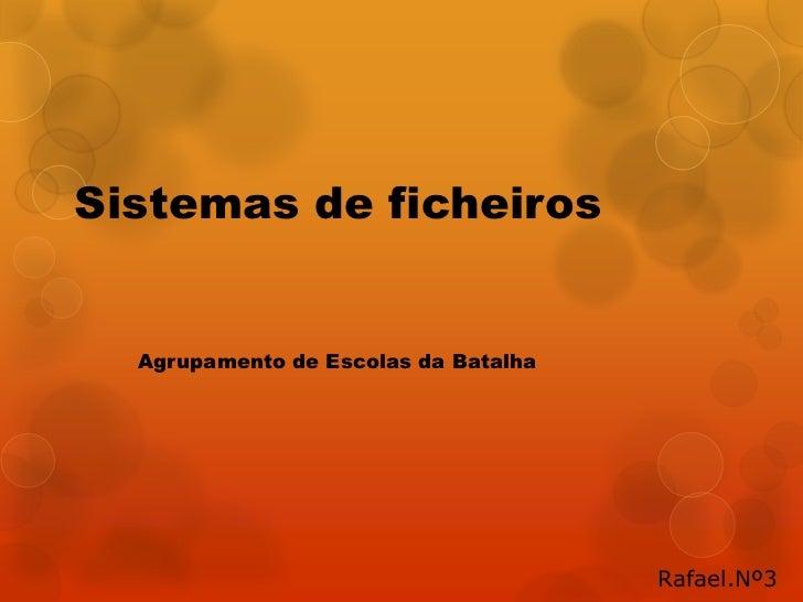 Sistemas de ficheiros  Agrupamento de Escolas da Batalha                                      Rafael.Nº3