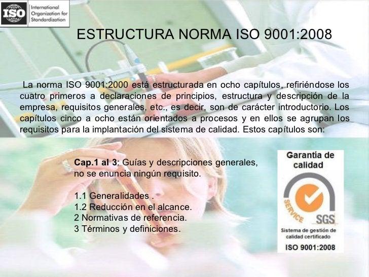 ESTRUCTURA NORMA ISO 9001:2008 La norma ISO 9001:2000 está estructurada en ocho capítulos, refiriéndose los cuatro primero...