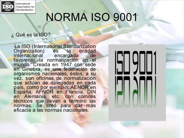 NORMA ISO 9001 <ul><li>¿ Qué es la ISO? </li></ul><ul><li>La ISO (International Standarization Organization) es la entidad...