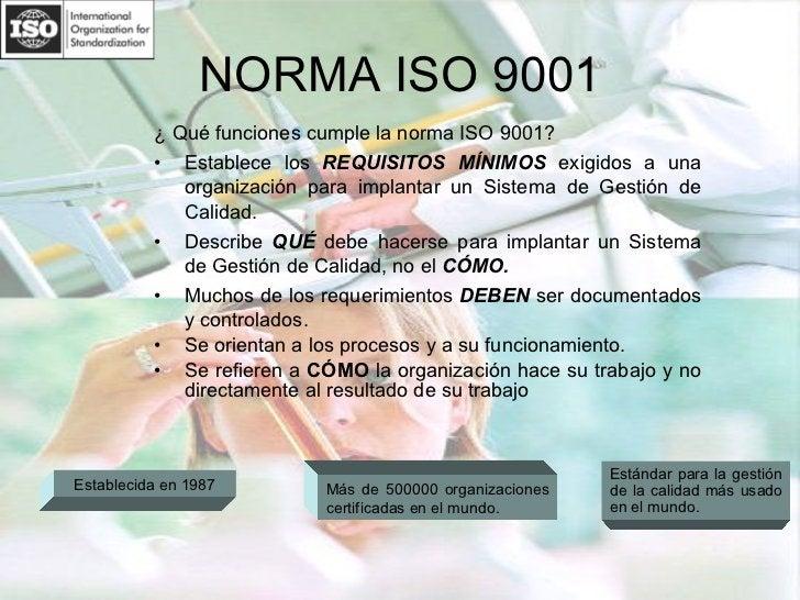 NORMA ISO 9001 <ul><li>¿ Qué funciones cumple la norma ISO 9001? </li></ul><ul><li>Establece los  REQUISITOS MÍNIMOS  exig...