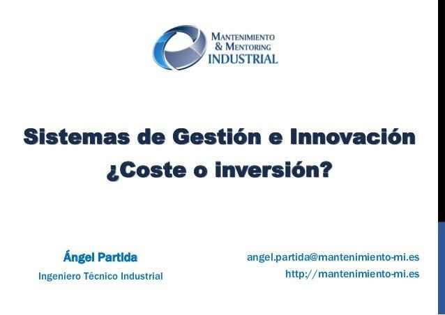 SISTEMAS DE GESTIÓN E INNOVACIÓN ¿COSTE O INVERSIÓN? http://www.mantenimiento-mi.es angel.partida@mantenimiento-mi.es