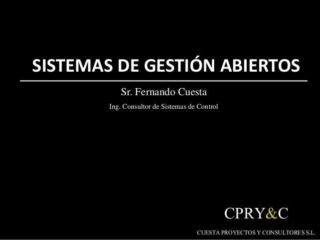SISTEMAS DE GESTIÓN ABIERTOS Sr. Fernando Cuesta Ing. Consultor de Sistemas de Control CPRY&C CUESTAPROYECTOSY CONSULTORES...