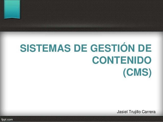 SISTEMAS DE GESTIÓN DE  CONTENIDO  (CMS)  Jasiel Trujillo Carrera