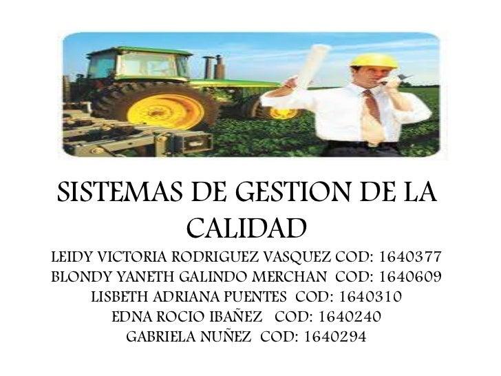 SISTEMAS DE GESTION DE LA CALIDADLEIDY VICTORIA RODRIGUEZ VASQUEZ COD: 1640377BLONDY YANETH GALINDO MERCHAN  COD: 1640609L...