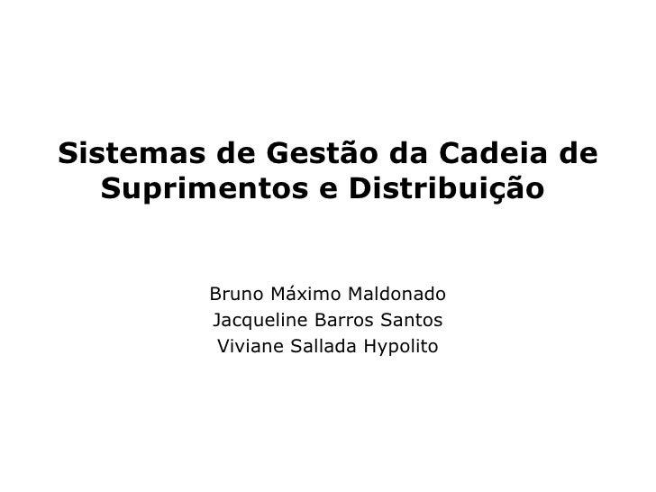 Sistemas de Gestão da Cadeia de Suprimentos e Distribuição   Bruno Máximo Maldonado Jacqueline Barros Santos Viviane Salla...