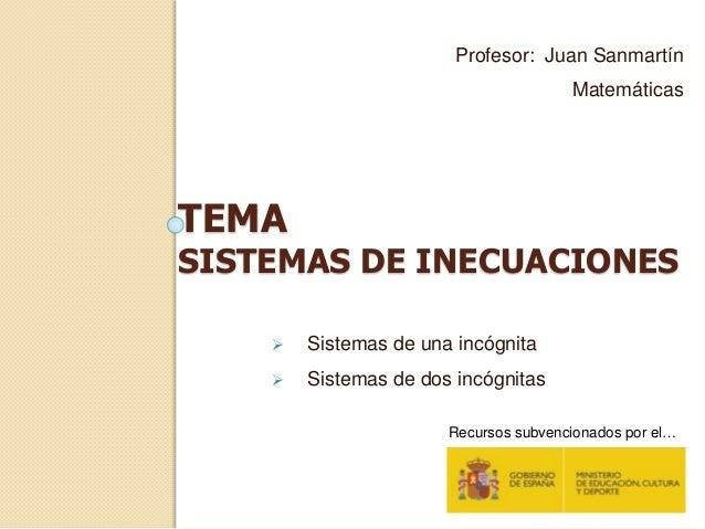 TEMA SISTEMAS DE INECUACIONES Profesor: Juan Sanmartín Matemáticas  Sistemas de una incógnita  Sistemas de dos incógnita...