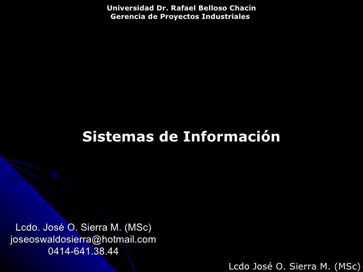Sistemas de Información Universidad Dr. Rafael Belloso Chacín Gerencia de Proyectos Industriales   Lcdo José O. Sierra M. ...