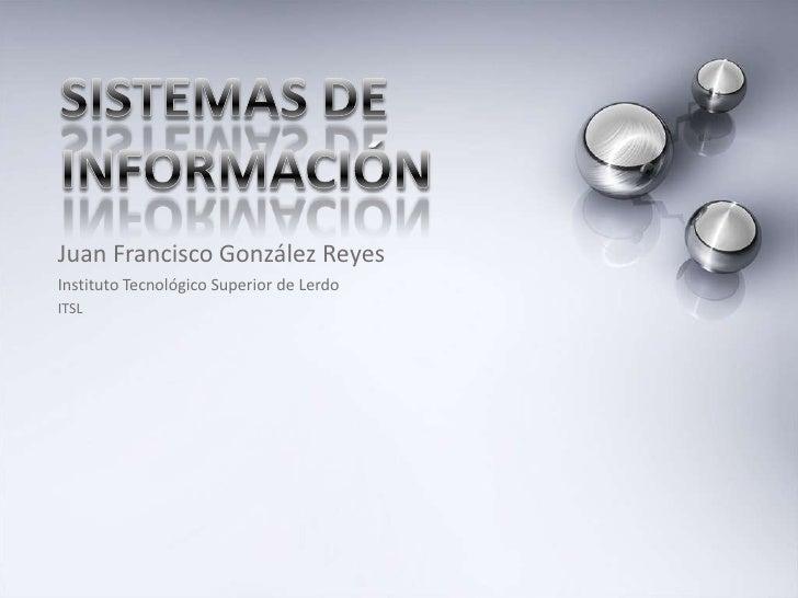 Sistemas de información<br />Juan Francisco González Reyes<br />Instituto Tecnológico Superior de Lerdo<br />ITSL<br />