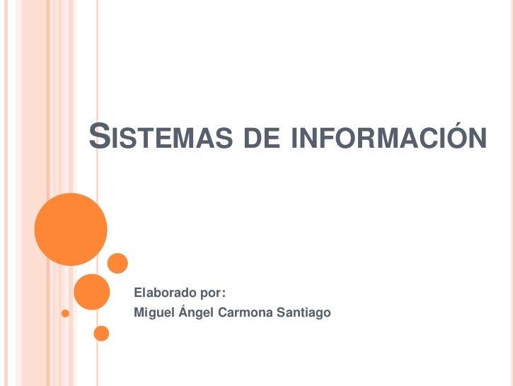 Sistemas de información<br />Elaborado por:<br />Miguel Ángel Carmona Santiago<br />
