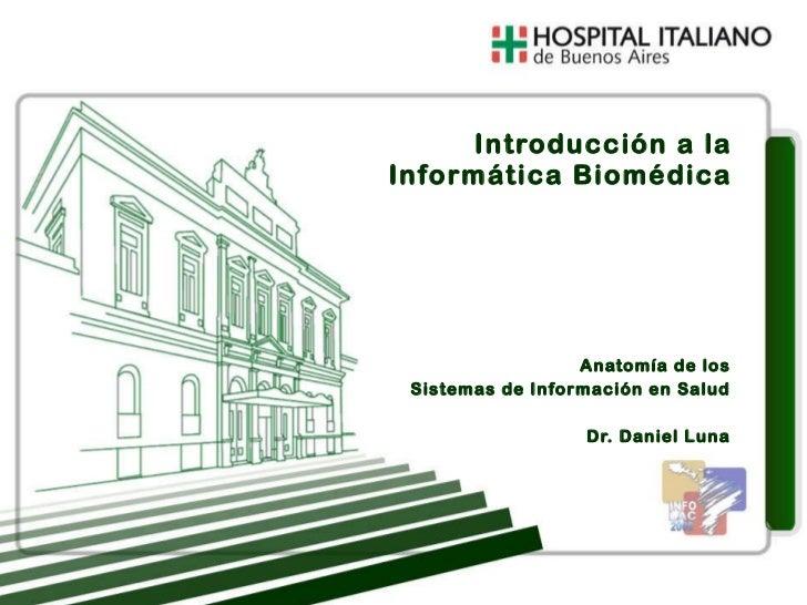 Anatomía de los Sistemas de Información en Salud Dr. Daniel Luna Introducción a la Informática Biomédica