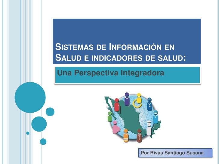 SISTEMAS DE INFORMACIÓN ENSALUD E INDICADORES DE SALUD:Una Perspectiva Integradora                     Por Rivas Santiago ...