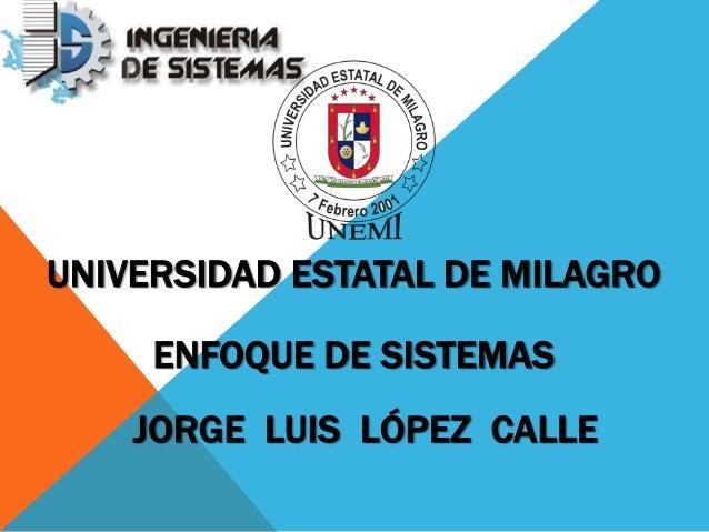 UNIVERSIDAD ESTATAL DE MILAGRO ENFOQUE DE SISTEMAS JORGE LUIS LÓPEZ CALLE