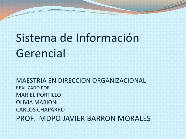 Sistema de InformaciónGerencialMAESTRIA EN DIRECCION ORGANIZACIONALREALIZADO PORMARIEL PORTILLOOLIVIA MARIONICARLOS CHAPAR...