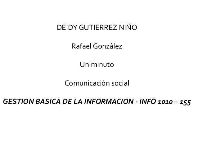 DEIDY GUTIERREZ NIÑO Rafael González Uniminuto Comunicación social GESTION BASICA DE LA INFORMACION - INFO 1010 – 155