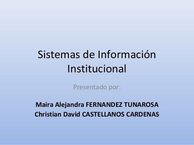 Sistemas de Información      Institucional           Presentado por:Maira Alejandra FERNANDEZ TUNAROSAChristian David CAST...