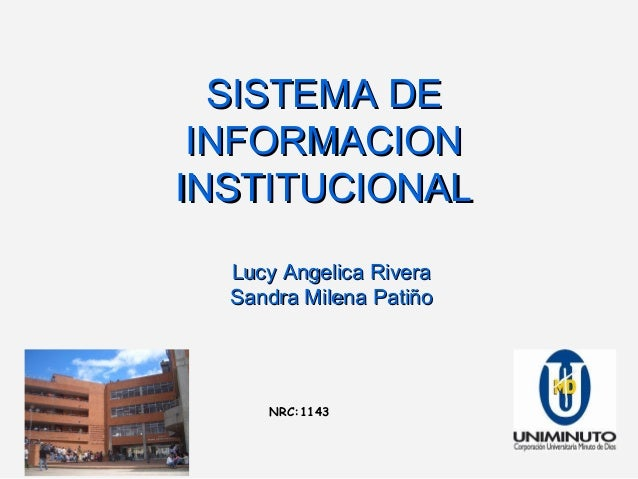 NRC:1143 SISTEMA DESISTEMA DE INFORMACIONINFORMACION INSTITUCIONALINSTITUCIONAL Lucy Angelica RiveraLucy Angelica Rivera S...