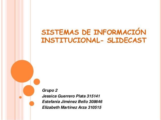 SISTEMAS DE INFORMACIÓNINSTITUCIONAL- SLIDECASTGrupo 2Jessica Guerrero Plata 315141Estefanía Jiménez Bello 308646Elizabeth...