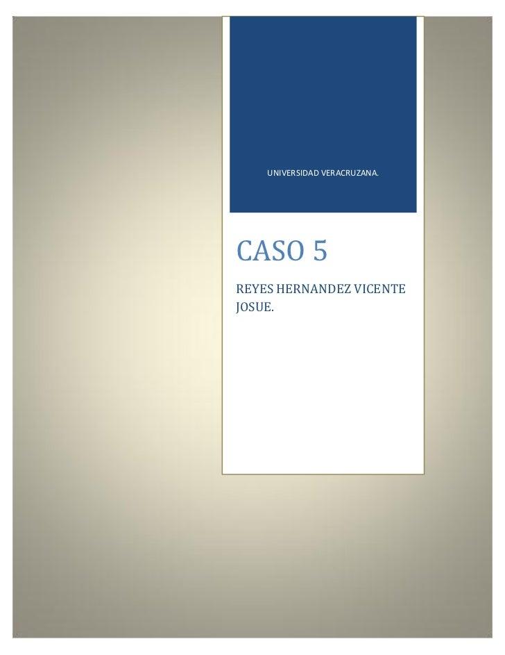 UNIVERSIDAD VERACRUZANA.CASO 5REYES HERNANDEZ VICENTEJOSUE.